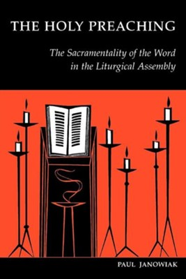 The Holy Preaching: The Sacramentality of the Word in the Liturgical Assembly  -     By: Paul Janowiak