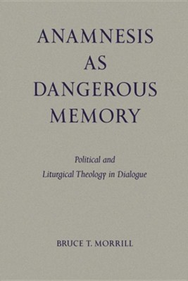 Anamnesis as Dangerous Memory: Political and Liturgical Theology in Dialogue  -     By: Bruce T. Morrill