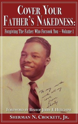 Cover Your Father's Nakedness: Forgiving the Father Who Forsook You -Volume 1  -     By: Sherman N. Crockett Jr.