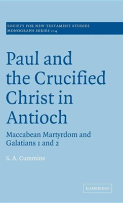 Paul and the Crucified Christ in Antioch: Maccabean Martyrdom and Galatians 1 and 2  -     By: S.A. Cummins