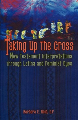 Taking Up the Cross: New Testament Interpretation through Latina and Feminist Eyes  -     By: Barbara E. Reid