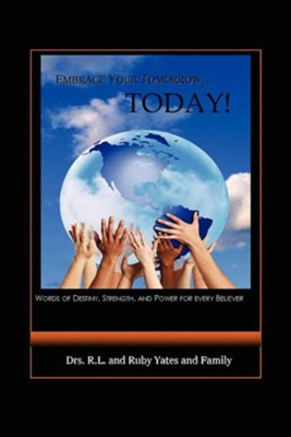 Embrace Your Tomorrow. Today!  -     By: Dr. R.L. Yates, Dr. Ruby Yates, & Family