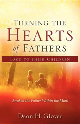 Turning the Hearts of Fathers Back to Their Children  -     By: Deon H. Glover