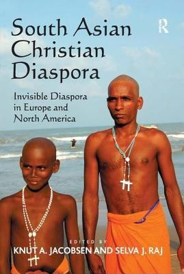 South Asian Christian Diaspora: Invisible Diaspora in Europe and North America  -     Edited By: Knut A. Jacobsen, Selva J. Raj