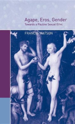 Agape, Eros, Gender: Towards a Pauline Sexual Ethic  -     By: Francis Watson