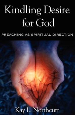 Kindling Desire for God: Preaching as Spiritual Direction  -     By: Kay Northcutt