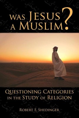 Was Jesus a Muslim? Questioning Categories in the Study of Religion  -     By: Robert F. Shedinger