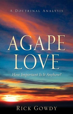 Agape-Love How Important Is It Anyhow? (a Doctrinal Analysis)  -     By: Rick Gowdy