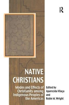 Native Christians: Modes and Effects of Christianity Among Indigenous Peoples of the Americas  -     Edited By: Aparecida Vilaca, Robin M. Wright