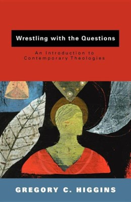 Wrestling with the Questions: An Introduction to Contemporary Theologies  -     By: Gregory Higgins