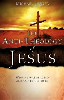 The Anti-Theology of Jesus  -     By: Michael Berner