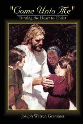 Come Unto Me: Turning the Heart to Christ  -     By: Joseph Warren Grammer