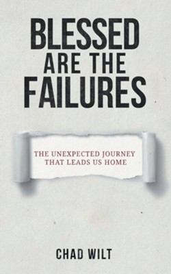 Blessed Are the Failures: The Unexpected Journey That Brings Us Home  -     By: Chad Wilt