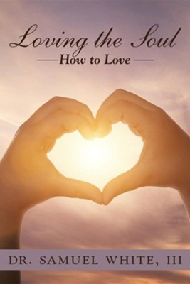 Loving the Soul: How to Love  -     By: Samuel White, III