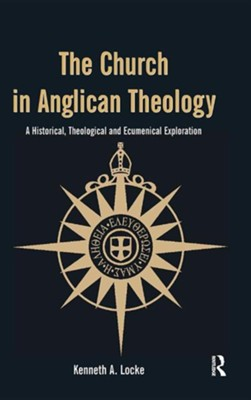 The Church in Anglican Theology: A Historical, Theological and Ecumenical Exploration  -     By: Kenneth A. Locke