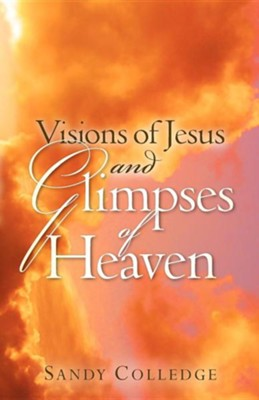 Visions of Jesus and Glimpses of Heaven  -     By: Sandy Colledge