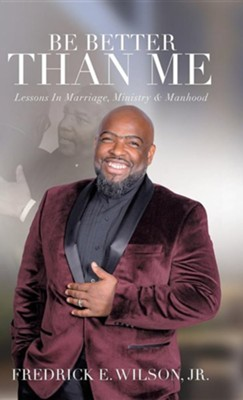 Be Better Than Me: Lessons in Marriage, Ministry & Manhood  -     By: Fredrick E. Wilson Jr.