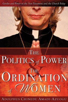The Politics of Power & the Ordination of Women  -     By: Adolphus Chinedu Amadi-Azuogu