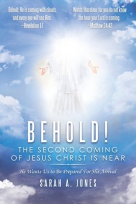Behold! the Second Coming of Jesus Christ Is Near: He Wants Us to Be Prepared for His Arrival  -     By: Sarah A. Jones