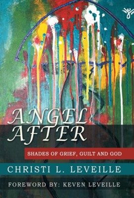 Angel After: Shades of Grief, Guilt and God  -     By: Christi L. Leveille