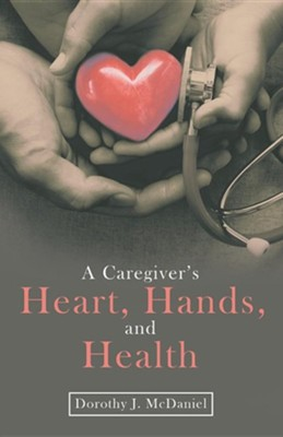 A Caregiver's Heart, Hands, and Health  -     By: Dorothy J. McDaniel