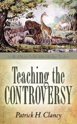 Teaching the Controversy: A How-To Guide for Public (Government) School Biology  -     By: Patrick H. Clancy