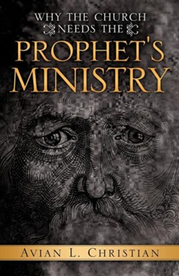 Why the Church Needs the Prophet's Ministry  -     By: Avian L. Christian