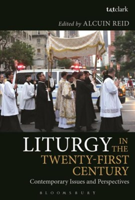 Liturgy in the Twenty-First Century: Contemporary Issues and PerspectivesUK Edition  -     Edited By: Alcuin Reid