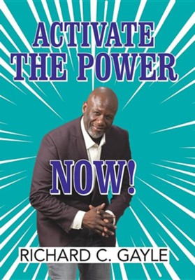 Activate the Power Now!  -     By: Richard C. Gayle
