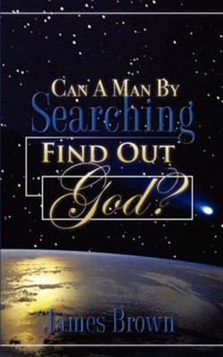 Can a Man by Searching Find Out God?  -     By: James Brown