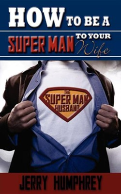 How to Be a Super Man to Your Wife  -     By: Jerry Humphrey