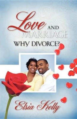 Love and Marriage Why Divorce  -     By: Elsia Kelly