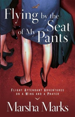 Flying by the Seat of My Pants: Flight Attendant Adventures on a Wing and a Prayer  -     By: Marsha Marks