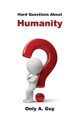 Hard Questions about Humanity  -     By: Only A. Guy