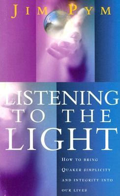 Listening to the Light: How to Bring Quaker Simplicity and Integrity Into Our Lives  -     By: Jim Pym