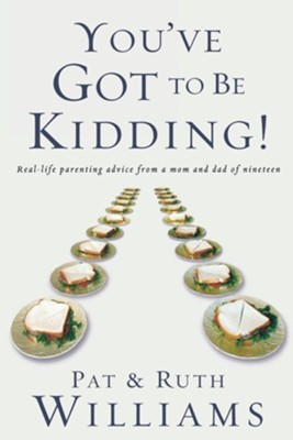 You've Got to Be Kidding!: Real-life Parenting Advice from a Mom and Dad of Nineteen  -     By: Pat Williams