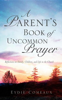 A Parent's Book of Uncommon Prayer  -     By: Eydie Comeaux