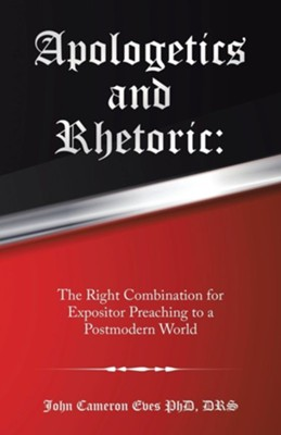 Apologetics and Rhetoric: The Right Combination for Expositor Preaching to a Postmodern World  -     By: John Cameron Eves