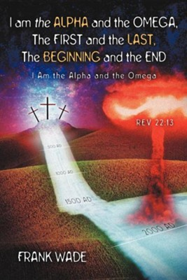 I Am the Alpha and the Omega, the First and the Last, the Beginning and the  -     By: Frank Wade