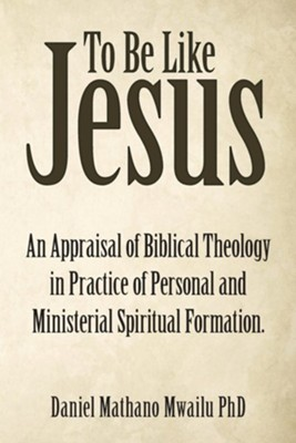 To Be Like Jesus: An Appraisal of Biblical Theology in Practice of Personal and Ministerial Spiritual Formation.  -     By: Daniel Mathano Mwailu