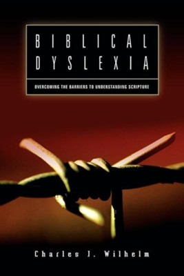 Biblical Dyslexia: Overcoming the Barriers to Understanding Scripture  -     By: Charles J. Wilhelm