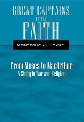 Great Captains of the Faith from Moses to MacArthur: A Study in War and Religion  -     By: Montecue J. Lowry