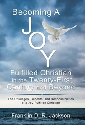 Becoming a Joy Fulfilled Christian in the Twenty-First Century and Beyond: The Privileges, Benefits, and Responsibilities of a Joy-Fulfilled Christian  -     By: Franklin D.R. Jackson