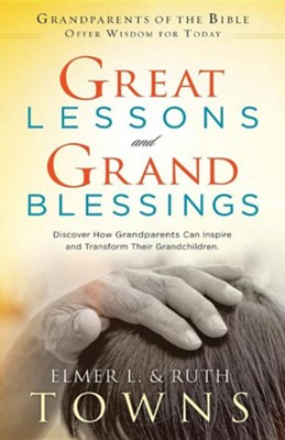 Great Lessons and Grand Blessings: Discover How Grandparents Can Inspire and Transform Their Grandchildren  -     By: Elmer L. Towns, Ruth Towns