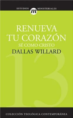 Renueva Tu Corazon: Se Como Cristo = Renovation of the Heart  -     By: Dallas Willard