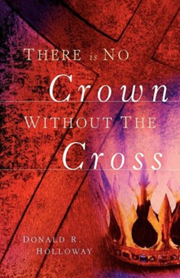 There Is No Crown Without the Cross  -     By: Donald R. Holloway