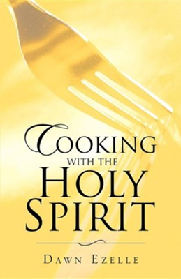 Cooking with the Holy Spirit  -     By: Dawn Ezelle