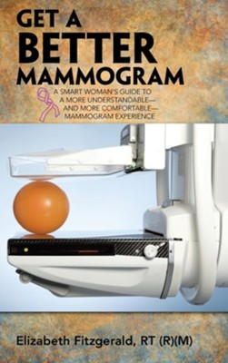 Get a Better Mammogram: A Smart Woman's Guide to a More Understandable-And More Comfortable-Mammogram Experience  -     By: Elizabeth Fitzgerald