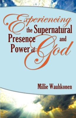 Experiencing the Supernatural Presence and Power of God  -     By: Millie Wauhkonen