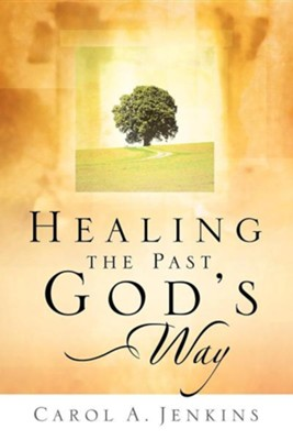 Healing the Past God's Way  -     By: Carol A. Jenkins